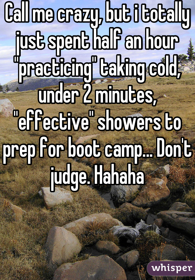 """Call me crazy, but i totally just spent half an hour """"practicing"""" taking cold, under 2 minutes, """"effective"""" showers to prep for boot camp... Don't judge. Hahaha"""