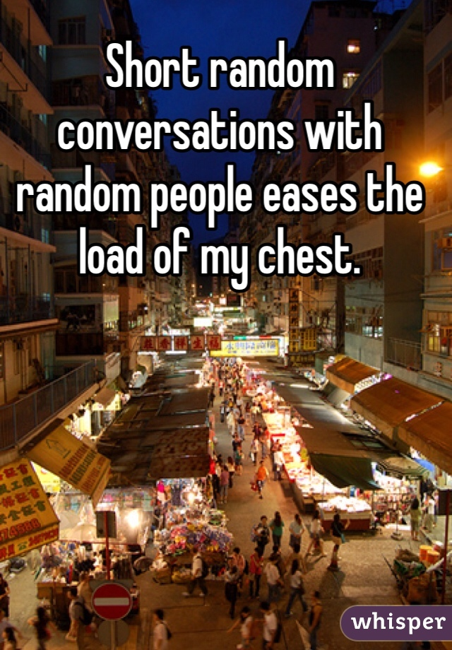 Short random conversations with random people eases the load of my chest.