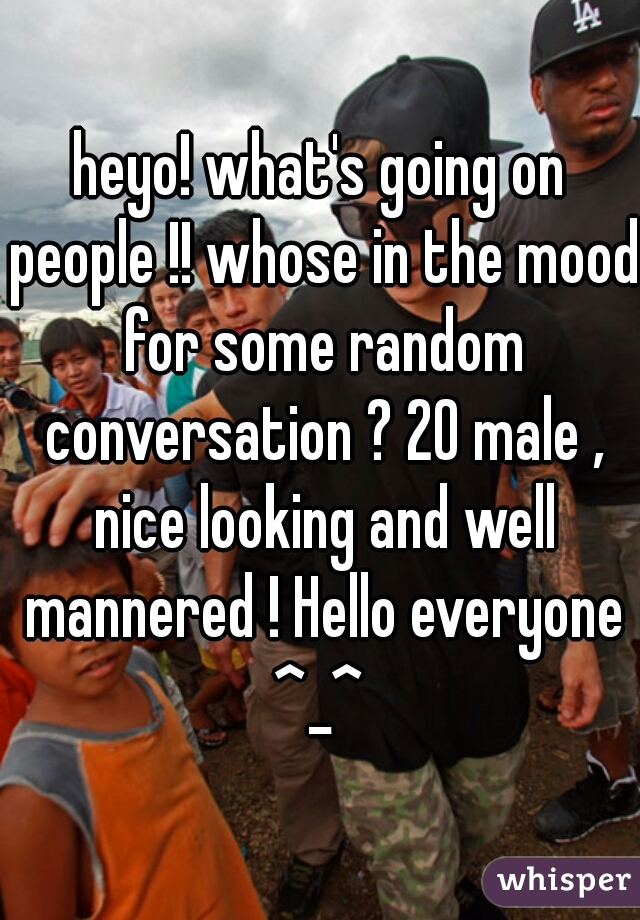heyo! what's going on people !! whose in the mood for some random conversation ? 20 male , nice looking and well mannered ! Hello everyone ^_^