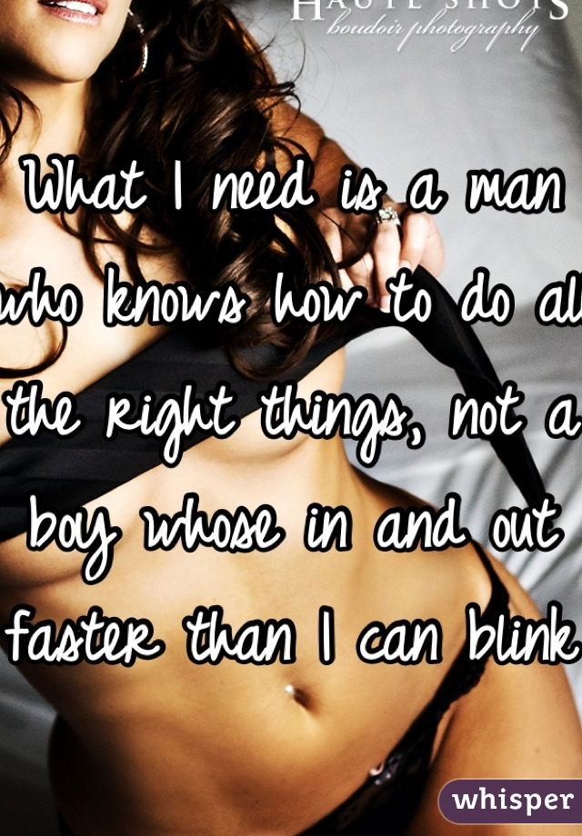 What I need is a man who knows how to do all the right things, not a boy whose in and out faster than I can blink