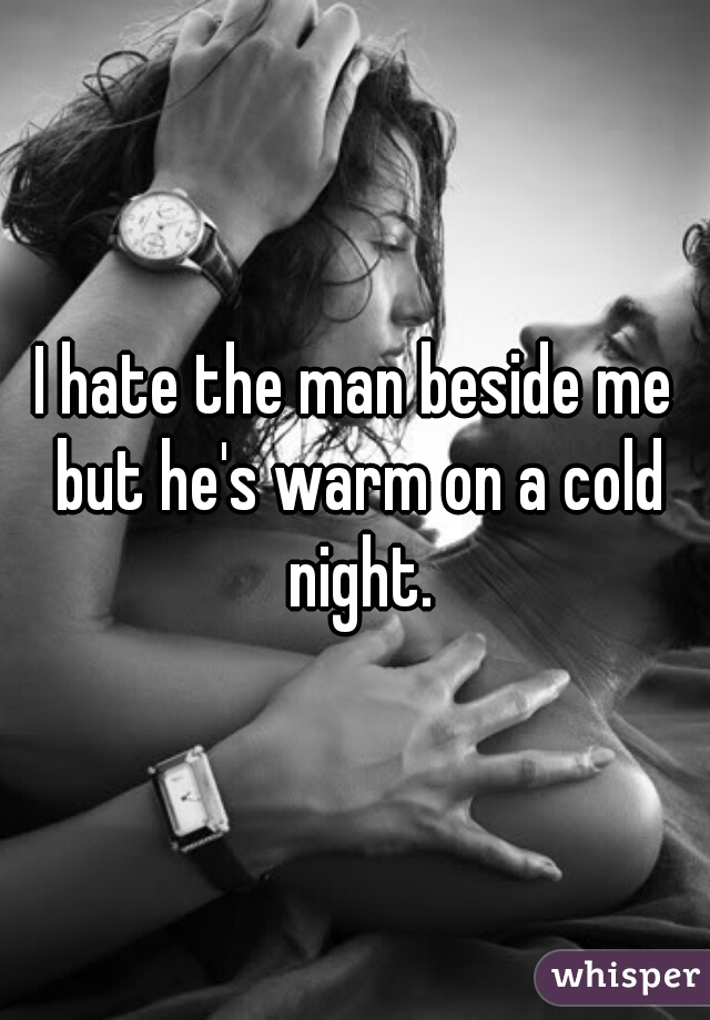 I hate the man beside me but he's warm on a cold night.
