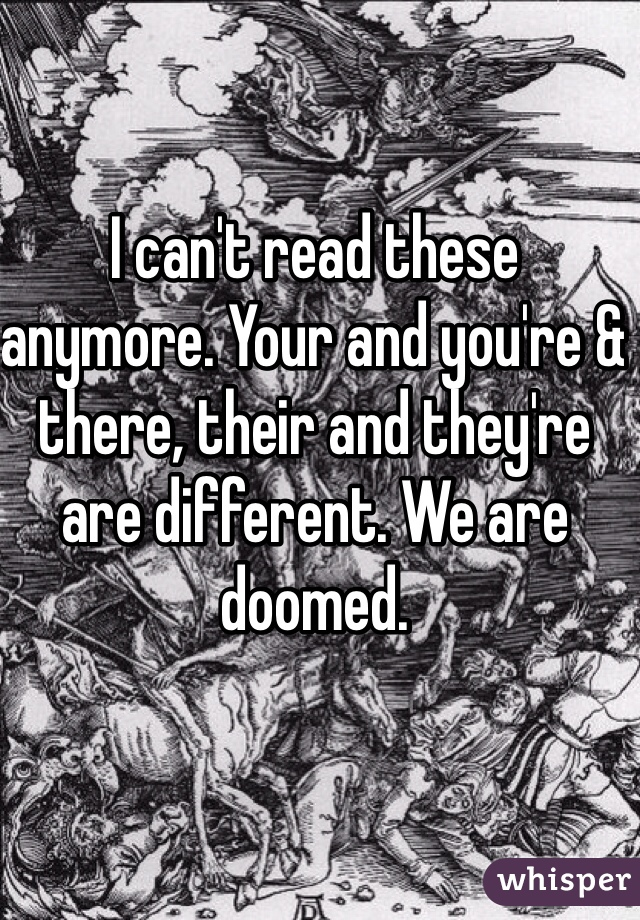 I can't read these anymore. Your and you're & there, their and they're are different. We are doomed.