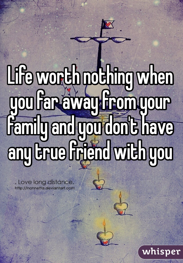 Life worth nothing when you far away from your family and you don't have any true friend with you