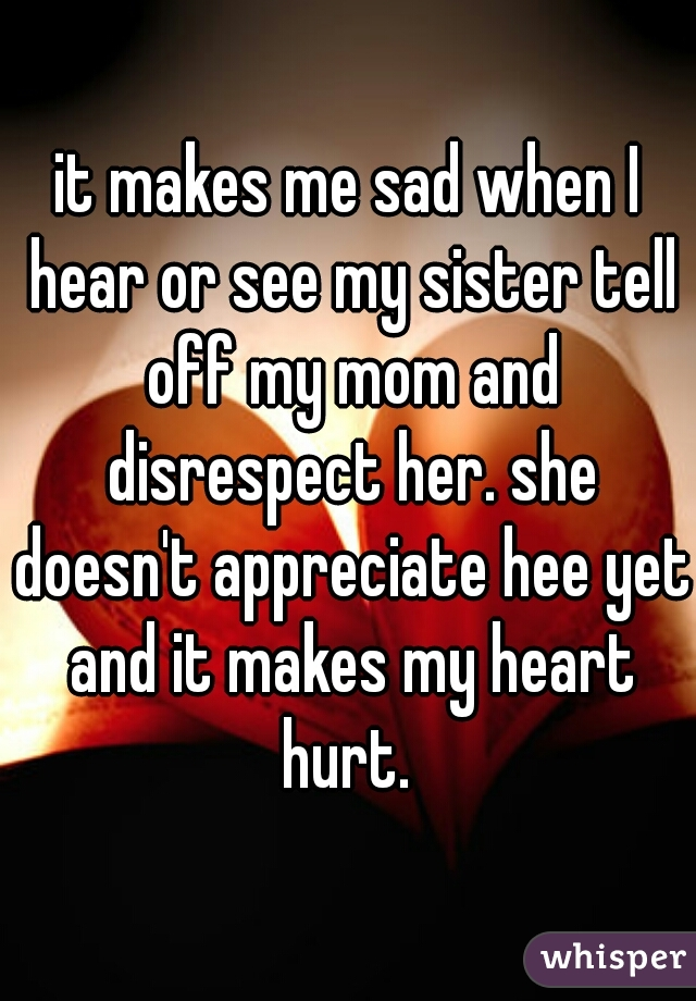 it makes me sad when I hear or see my sister tell off my mom and disrespect her. she doesn't appreciate hee yet and it makes my heart hurt.