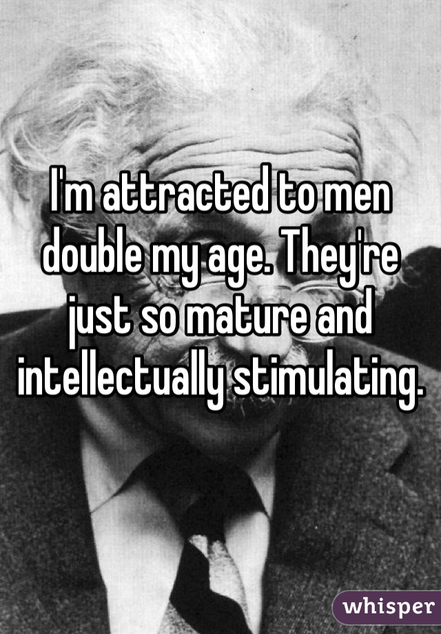 I'm attracted to men double my age. They're just so mature and intellectually stimulating.