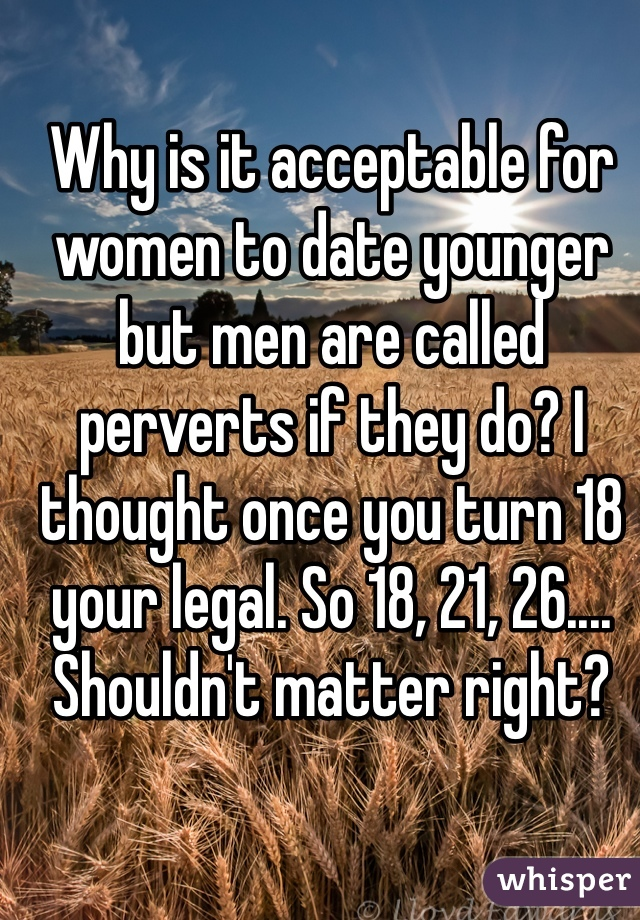 Why is it acceptable for women to date younger but men are called perverts if they do? I thought once you turn 18 your legal. So 18, 21, 26.... Shouldn't matter right?