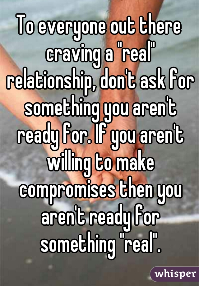 "To everyone out there craving a ""real"" relationship, don't ask for something you aren't ready for. If you aren't willing to make compromises then you aren't ready for something ""real""."