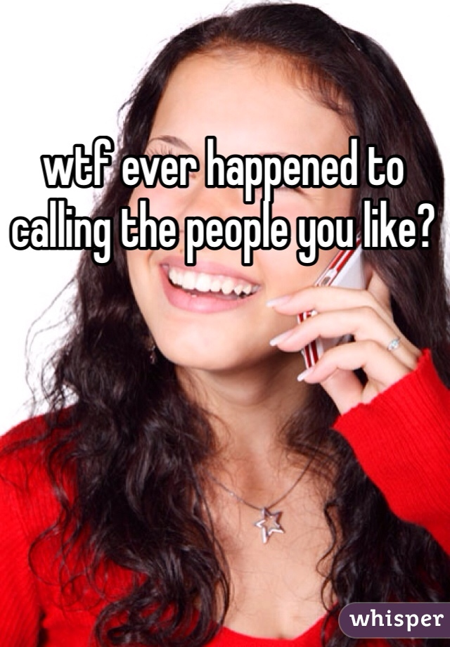wtf ever happened to calling the people you like?