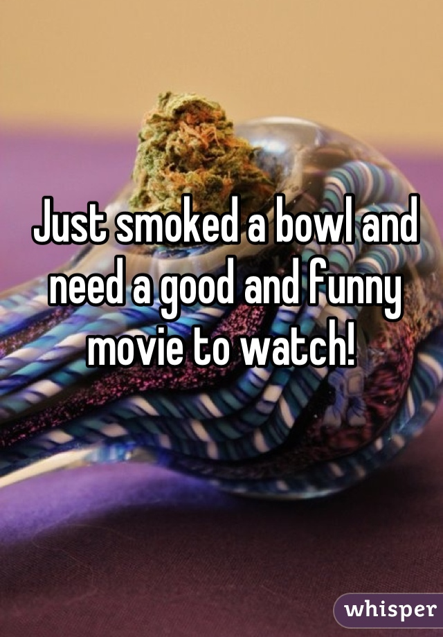 Just smoked a bowl and need a good and funny movie to watch!