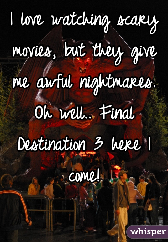 I love watching scary movies, but they give me awful nightmares. Oh well.. Final Destination 3 here I come!