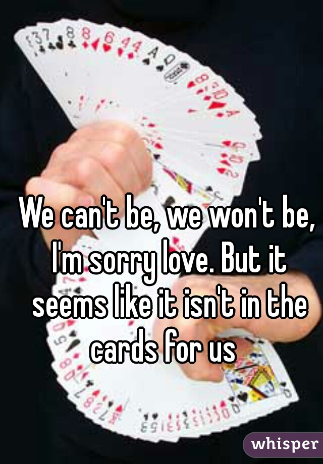 We can't be, we won't be, I'm sorry love. But it seems like it isn't in the cards for us