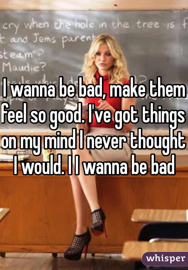 I wanna be bad, make them feel so good. I've got things on my mind I never thought I would. I I wanna be bad