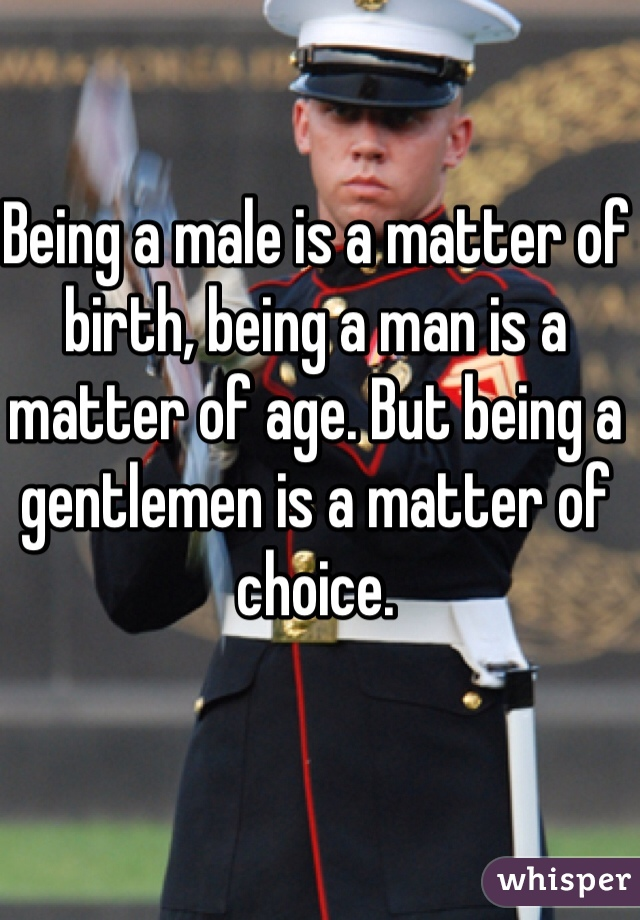 Being a male is a matter of birth, being a man is a matter of age. But being a gentlemen is a matter of choice.