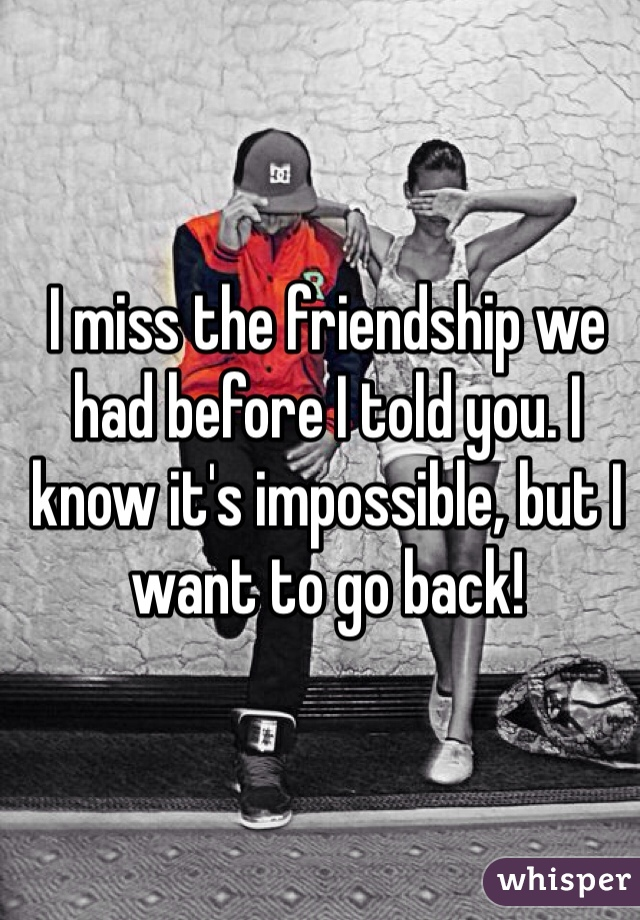 I miss the friendship we had before I told you. I know it's impossible, but I want to go back!