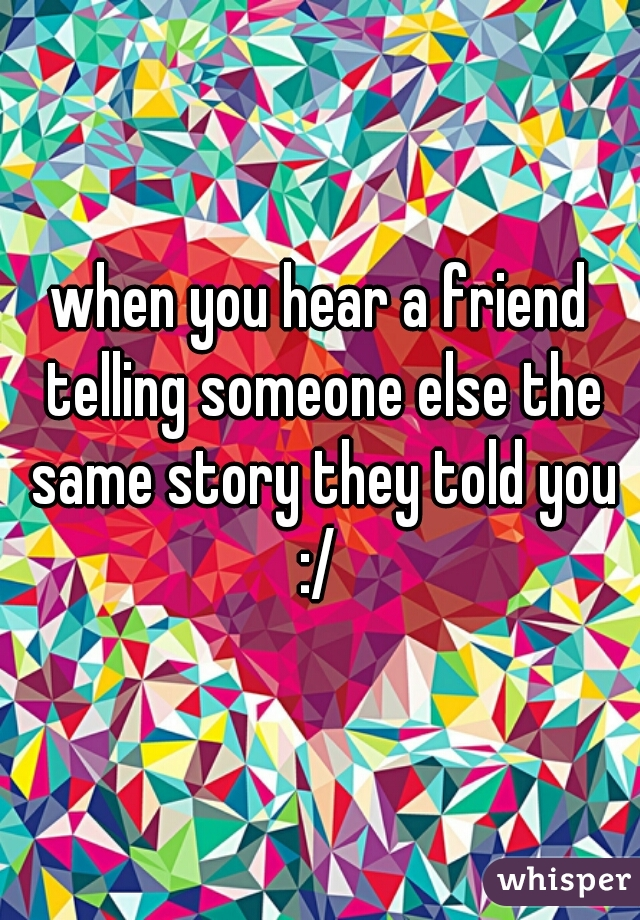when you hear a friend telling someone else the same story they told you :/