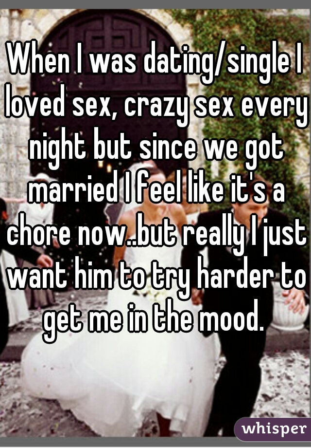 When I was dating/single I loved sex, crazy sex every night but since we got married I feel like it's a chore now..but really I just want him to try harder to get me in the mood.