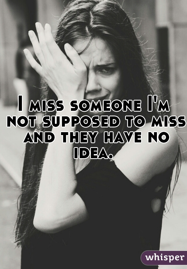 I miss someone I'm not supposed to miss and they have no idea.