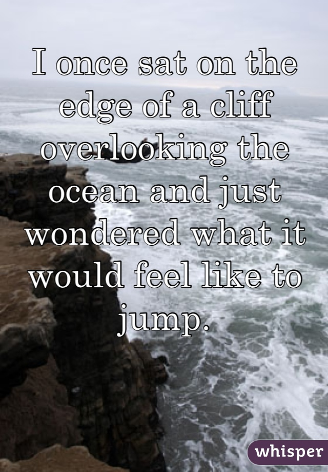 I once sat on the edge of a cliff overlooking the ocean and just wondered what it would feel like to  jump.