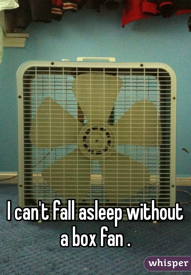 I can't fall asleep without a box fan .