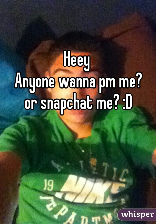 Heey  Anyone wanna pm me? or snapchat me? :D