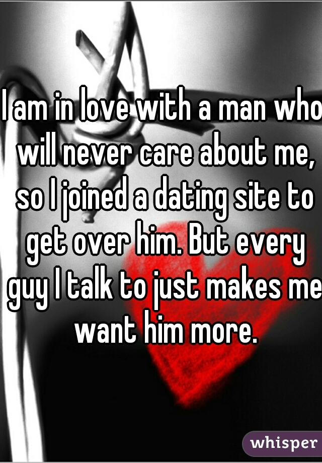 I am in love with a man who will never care about me, so I joined a dating site to get over him. But every guy I talk to just makes me want him more.