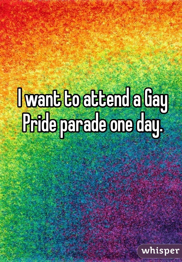 I want to attend a Gay Pride parade one day.
