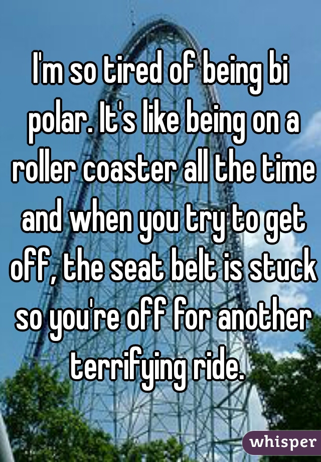 I'm so tired of being bi polar. It's like being on a roller coaster all the time and when you try to get off, the seat belt is stuck so you're off for another terrifying ride.