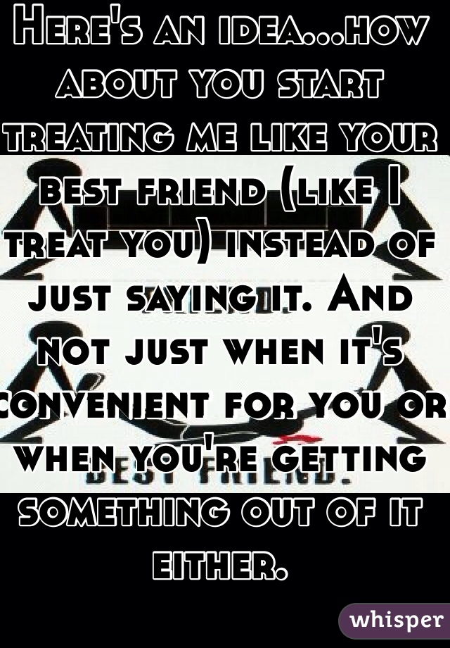 Here's an idea...how about you start treating me like your best friend (like I treat you) instead of just saying it. And not just when it's convenient for you or when you're getting something out of it either.