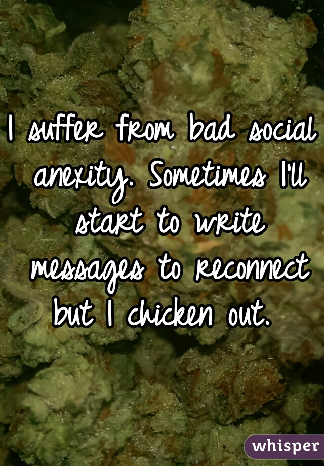 I suffer from bad social anexity. Sometimes I'll start to write messages to reconnect but I chicken out.