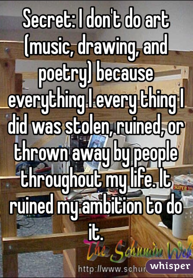 Secret: I don't do art (music, drawing, and poetry) because everything I every thing I did was stolen, ruined, or thrown away by people throughout my life. It ruined my ambition to do it.