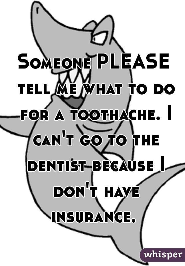 Someone PLEASE tell me what to do for a toothache. I can't go to the dentist because I don't have insurance.