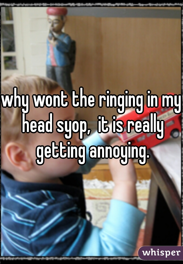 why wont the ringing in my head syop,  it is really getting annoying.