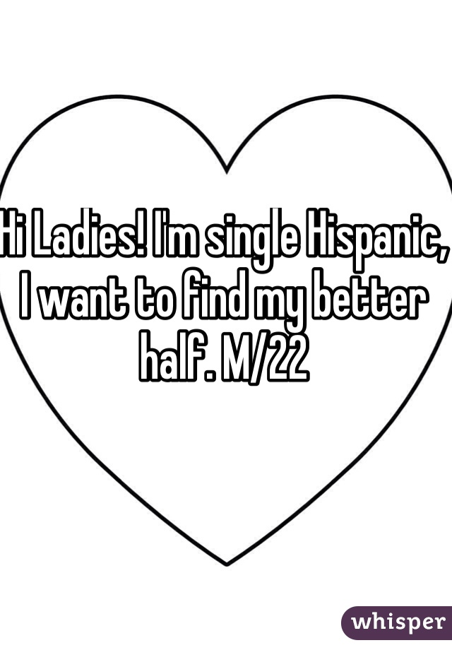 Hi Ladies! I'm single Hispanic, I want to find my better half. M/22