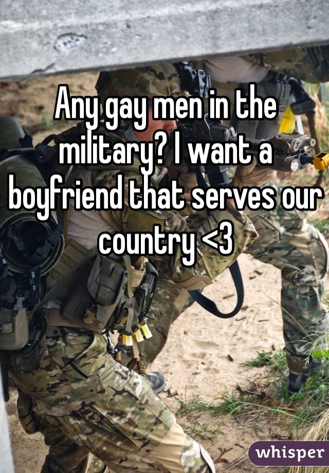 Any gay men in the military? I want a boyfriend that serves our country <3