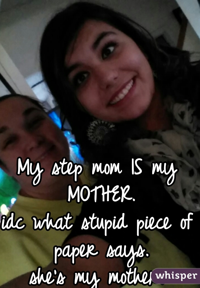 My step mom IS my MOTHER. idc what stupid piece of paper says. she's my mother.