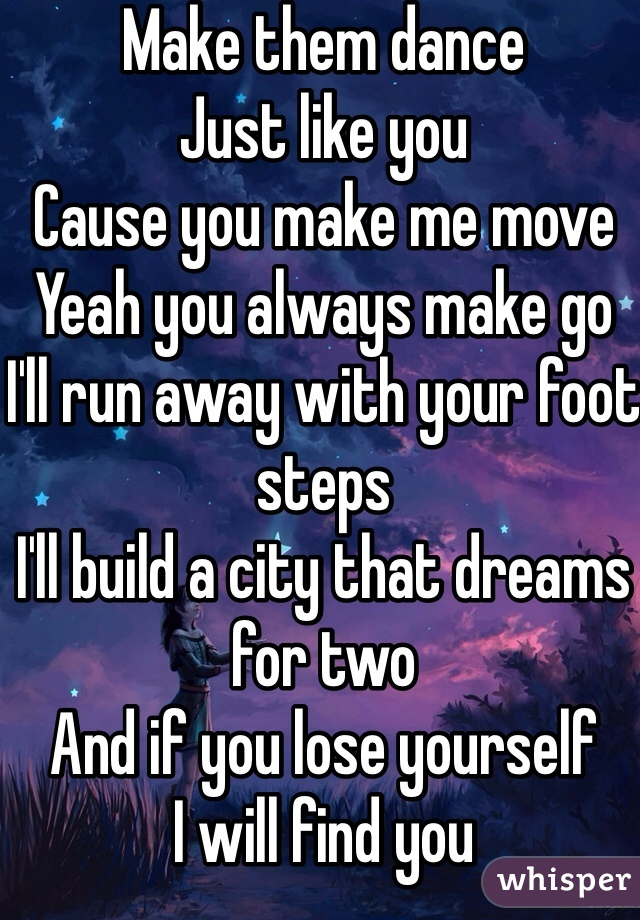 Make them dance  Just like you Cause you make me move Yeah you always make go  I'll run away with your foot steps I'll build a city that dreams for two And if you lose yourself I will find you