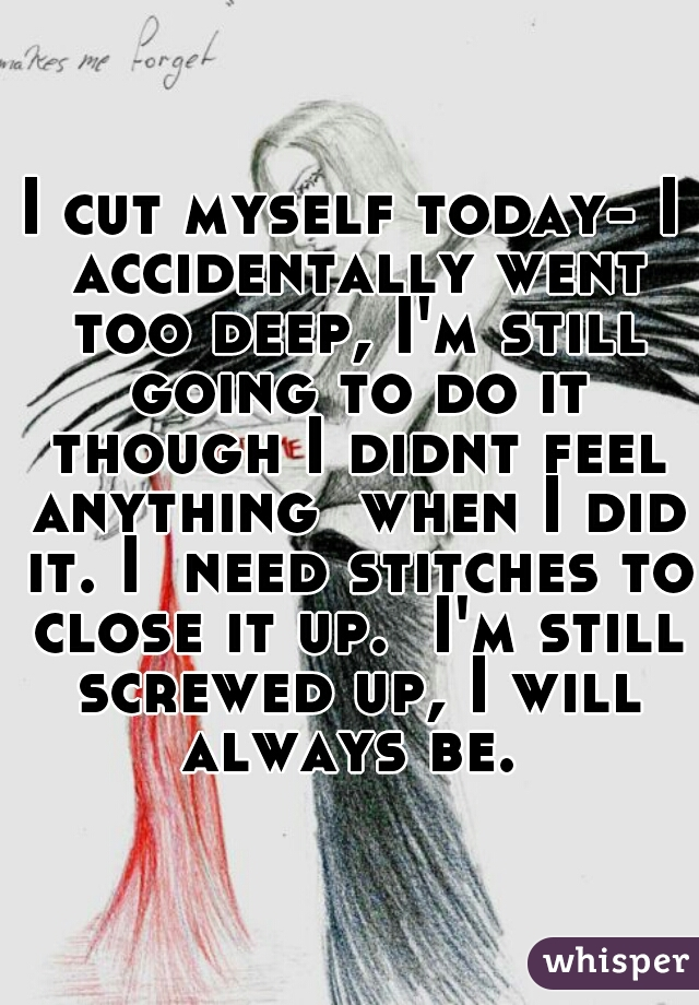 I cut myself today- I accidentally went too deep, I'm still going to do it though I didnt feel anything  when I did it. I  need stitches to close it up.  I'm still screwed up, I will always be.