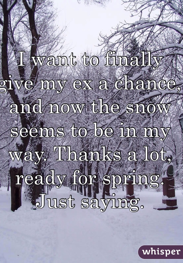 I want to finally give my ex a chance, and now the snow seems to be in my way. Thanks a lot, ready for spring. Just saying.