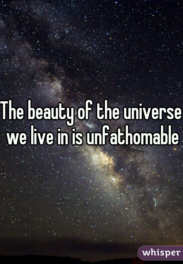The beauty of the universe we live in is unfathomable