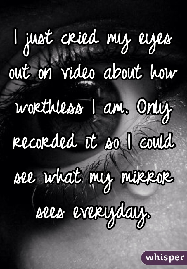 I just cried my eyes out on video about how worthless I am. Only recorded it so I could see what my mirror sees everyday.