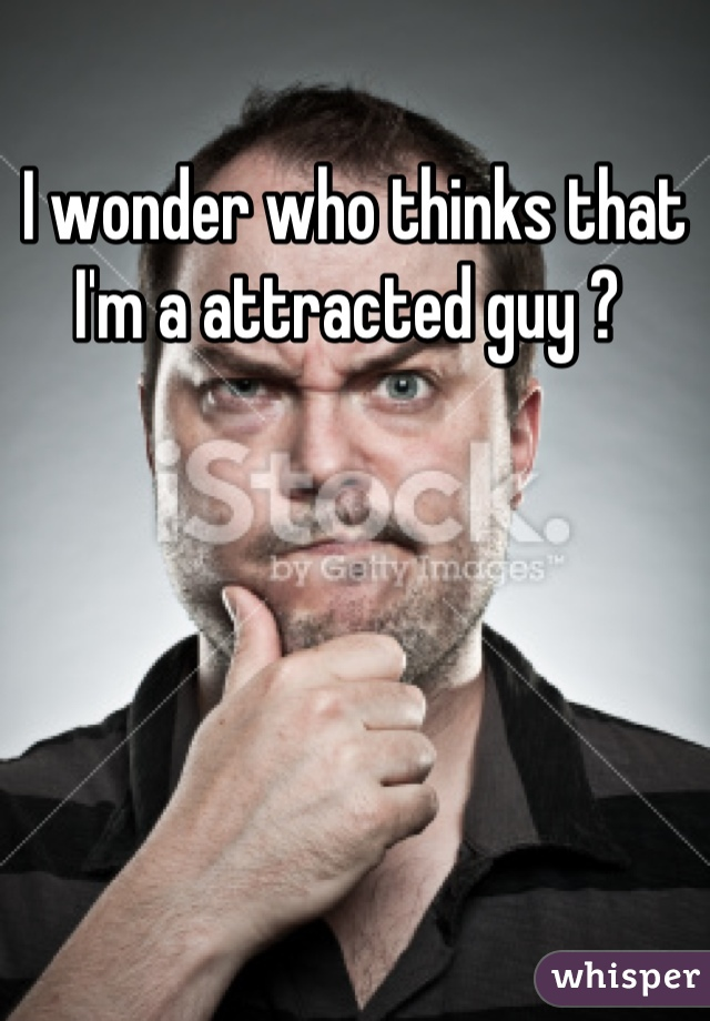 I wonder who thinks that I'm a attracted guy ?