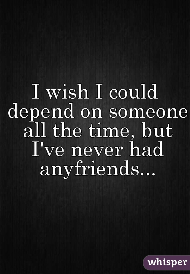 I wish I could depend on someone all the time, but I've never had anyfriends...