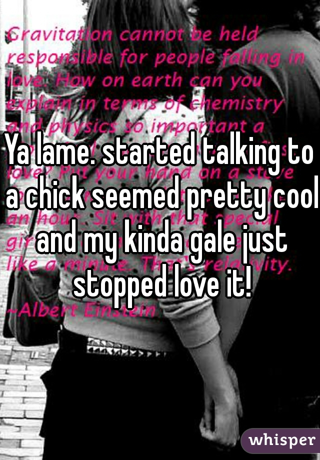Ya lame. started talking to a chick seemed pretty cool and my kinda gale just stopped love it!