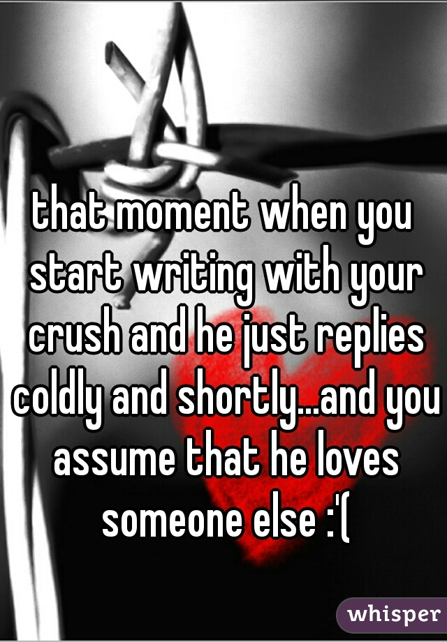 that moment when you start writing with your crush and he just replies coldly and shortly...and you assume that he loves someone else :'(