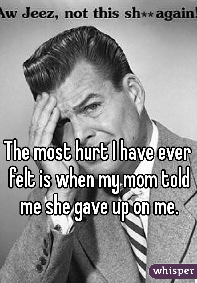 The most hurt I have ever felt is when my mom told me she gave up on me.