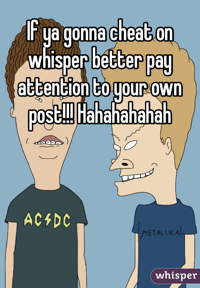 If ya gonna cheat on whisper better pay attention to your own post!!! Hahahahahah