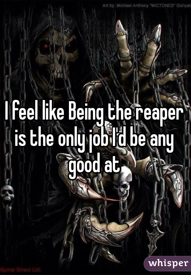 I feel like Being the reaper is the only job I'd be any good at