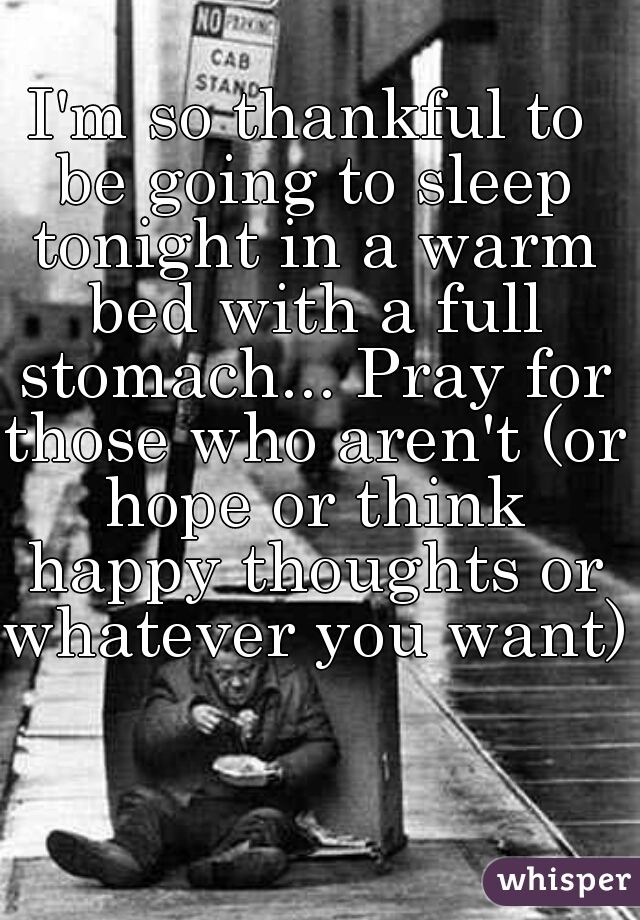 I'm so thankful to be going to sleep tonight in a warm bed with a full stomach... Pray for those who aren't (or hope or think happy thoughts or whatever you want)