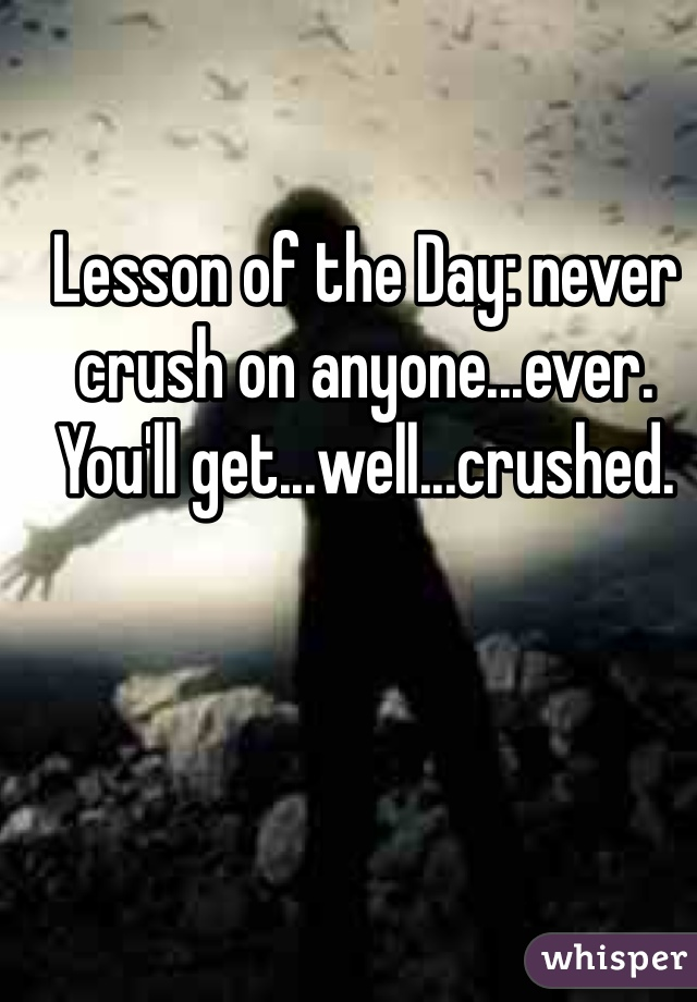Lesson of the Day: never crush on anyone...ever. You'll get...well...crushed.