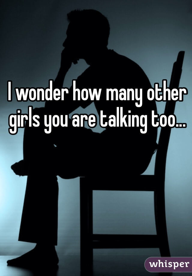 I wonder how many other girls you are talking too...